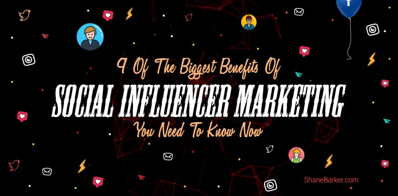 9 Of The Biggest Benefits Of Social Influencer Marketing You Need To Know Now